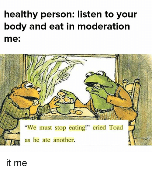 "We Must Stop Eating Cried Toad As He Ate Another: healthy person: listen to your  body and eat in moderation  me:  ""We must stop eating!"" cried Toad  as he ate another. it me"