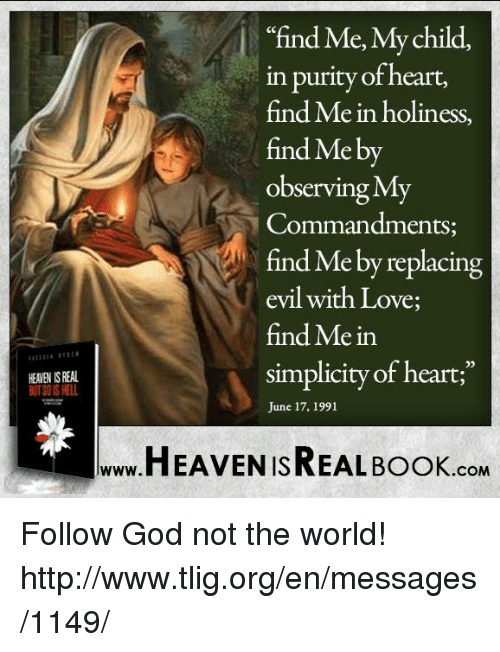 "Observative: HEANEN ISREAL  ""find Me, My child,  in purity of heart,  find Me in holiness,  find Me by  Observing MT  Commandments  e by replacing  evil with Love;  find Mein  simplicity of heart;""  June 17, 1991  HEAVEN ISREAL Book  .COM Follow God not the world! http://www.tlig.org/en/messages/1149/"