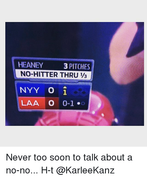 Mlb, Soon..., and Never: HEANEY  3 PITCHES  NO-HITTER THRU 13  NYY O i  LAA O  O-1 Never too soon to talk about a no-no... H-t @KarleeKanz