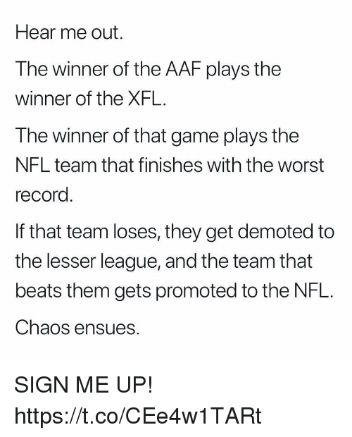 Sign Me Up: Hear me out.  The winner of the AAF plays the  winner of the XFL.  The winner of that game plays the  NFL team that finishes with the worst  record  If that team loses, they get demoted to  the lesser league, and the team that  beats them gets promoted to the NFL.  Chaos ensues. SIGN ME UP! https://t.co/CEe4w1TARt