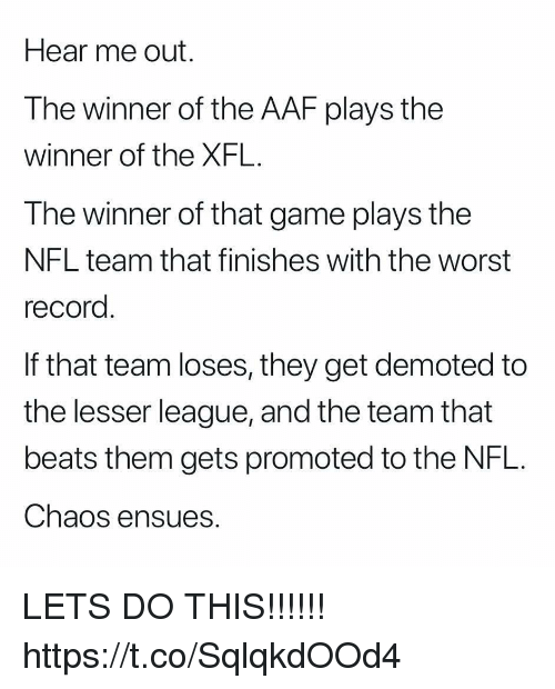 the winner: Hear me out.  The winner of the AAF plays the  winner of the XFL.  The winner of that game plays the  NFL team that finishes with the worst  record  If that team loses, they get demoted to  the lesser league, and the team that  beats them gets promoted to the NFL.  Chaos ensues. LETS DO THIS!!!!!! https://t.co/SqlqkdOOd4