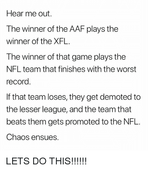 the winner: Hear me out.  The winner of the AAF plays the  winner of the XFL.  The winner of that game plays the  NFL team that finishes with the worst  record  If that team loses, they get demoted to  the lesser league, and the team that  beats them gets promoted to the NFL.  Chaos ensues. LETS DO THIS!!!!!!