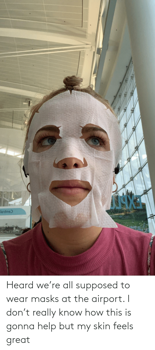 heard: Heard we're all supposed to wear masks at the airport. I don't really know how this is gonna help but my skin feels great
