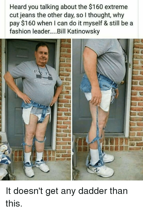 Fashion, Memes, and Thought: Heard you talking about the $160 extreme  cut jeans the other day, so I thought, why  pay $160 when I can do it myself & still be a  fashion leader...Bill Katinowsky It doesn't get any dadder than this.
