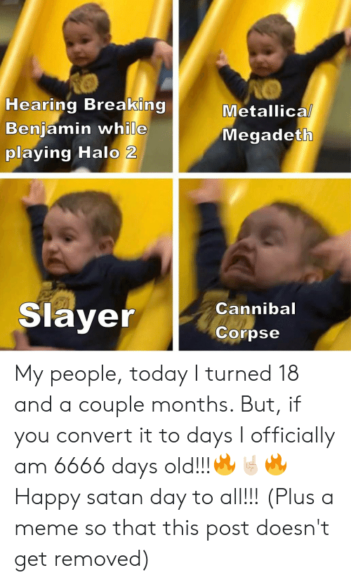 Halo, Megadeth, and Meme: Hearing Breaking  Benjamin while  playing Halo 2  Metallical  Megadeth  Slayer  Cannibal  Corpse My people, today I turned 18 and a couple months. But, if you convert it to days I officially am 6666 days old!!!🔥🤘🏻🔥 Happy satan day to all!!! (Plus a meme so that this post doesn't get removed)