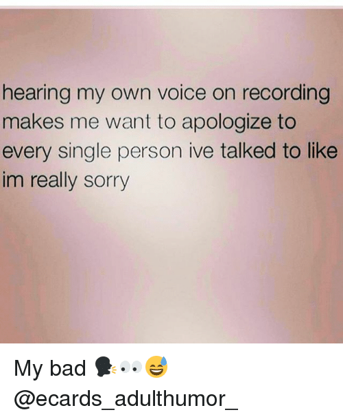 Ecards: hearing my own voice on recording  makes me want to apologize to  every single person ive talked to like  im really sorry My bad 🗣👀😅 @ecards_adulthumor_
