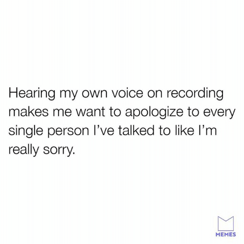 Sorry Memes: Hearing my own voice on recording  makes me want to apologize to every  single person I've talked to like l'm  really sorry  MEMES
