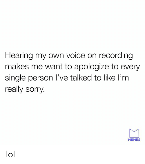 Sorry Memes: Hearing my own voice on recording  makes me want to apologize to every  single person l've talked to like l'm  really sorry  MEMES lol