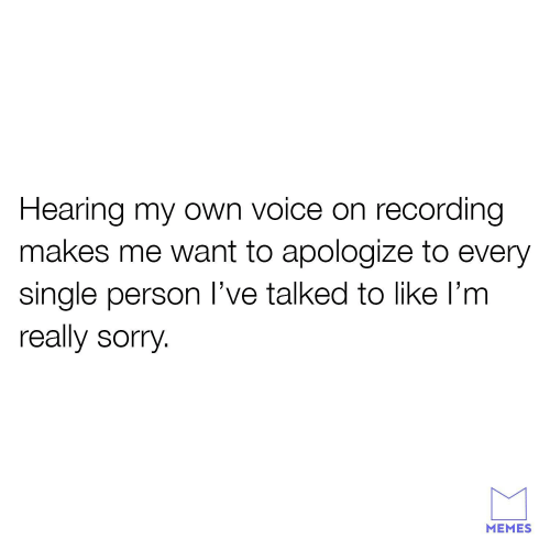 Sorry Memes: Hearing my own voice on recording  makes me want to apologize to every  single person l've talked to like l'm  really sorry  MEMES