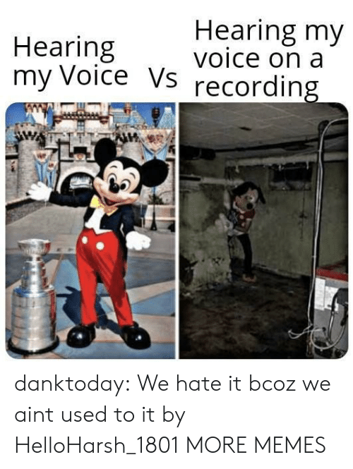 Recording: Hearing my  voice on a  Hearing  my Voice Vs  recording danktoday:  We hate it bcoz we aint used to it by HelloHarsh_1801 MORE MEMES