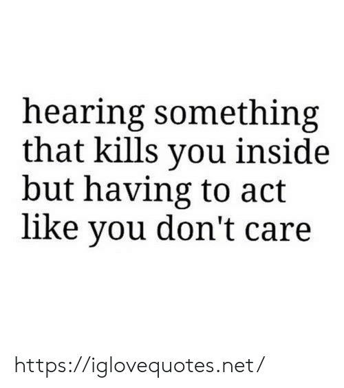 you dont care: hearing something  that kills you inside  but having to act  like you don't care https://iglovequotes.net/