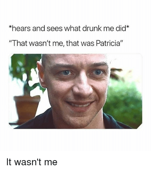 """it wasnt me: *hears and sees what drunk me did*  """"That wasn't me, that was Patricia"""" It wasn't me"""