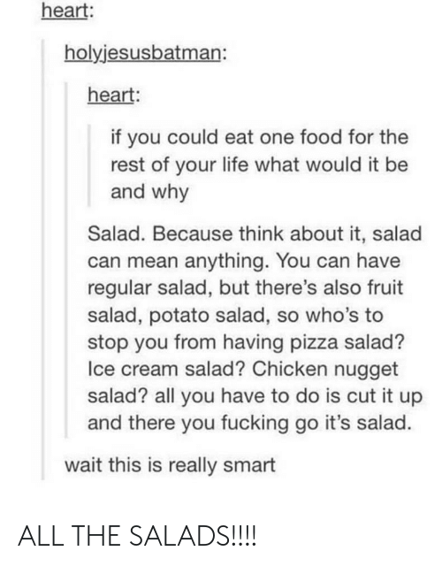 Smartly: heart:  holyjesusbatman:  heart:  if you could eat one food for the  rest of your life what would it be  and why  Salad. Because think about it, salad  can mean anything. You can have  regular salad, but there's also fruit  salad, potato salad, so who's to  stop you from having pizza salad?  Ice cream salad? Chicken nugget  salad? all you have to do is cut it up  and there you fucking go it's salad.  wait this is really smart ALL THE SALADS!!!!