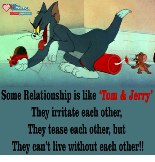 Tom & Jerry: Heart  Some Relationship is like  Tom & Jerry  They irritate each other,  They tease each other, but  They can't live without each other!!