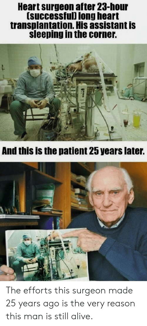 25 Years: Heart surgeon after 23-hour  (successful) long heart  transplantation. His assistant is  sleeping in the corner.  And this is the patient 25 years later. The efforts this surgeon made 25 years ago is the very reason this man is still alive.