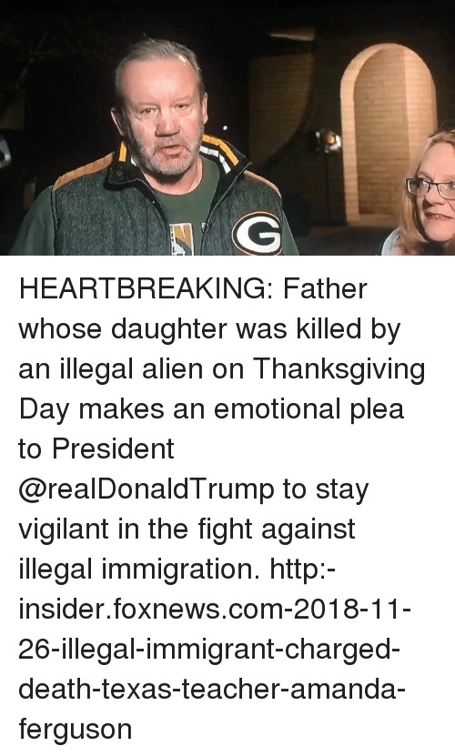 Illegal Immigrant: HEARTBREAKING: Father whose daughter was killed by an illegal alien on Thanksgiving Day makes an emotional plea to President @realDonaldTrump to stay vigilant in the fight against illegal immigration. http:-insider.foxnews.com-2018-11-26-illegal-immigrant-charged-death-texas-teacher-amanda-ferguson