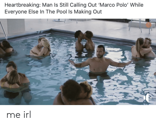 making out: Heartbreaking: Man ls Still Calling Out 'Marco Polo' While  Everyone Else In The Pool Is Making Out me irl