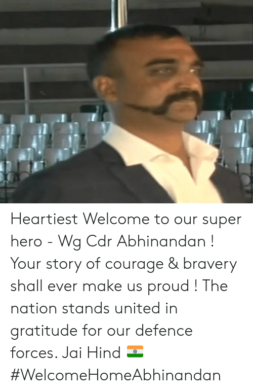 the nation: Heartiest Welcome to our super hero - Wg Cdr Abhinandan ! Your story of courage & bravery shall ever make us proud ! The nation stands united in gratitude for our defence forces.   Jai Hind 🇮🇳 #WelcomeHomeAbhinandan