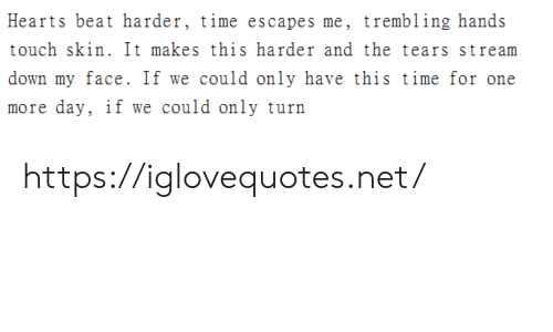 my face: Hearts beat harder, time escapes me, trembling hands  touch skin. It makes this harder and the tears stream  down my face. If we could only have this time for one  more day, if we could only turn https://iglovequotes.net/
