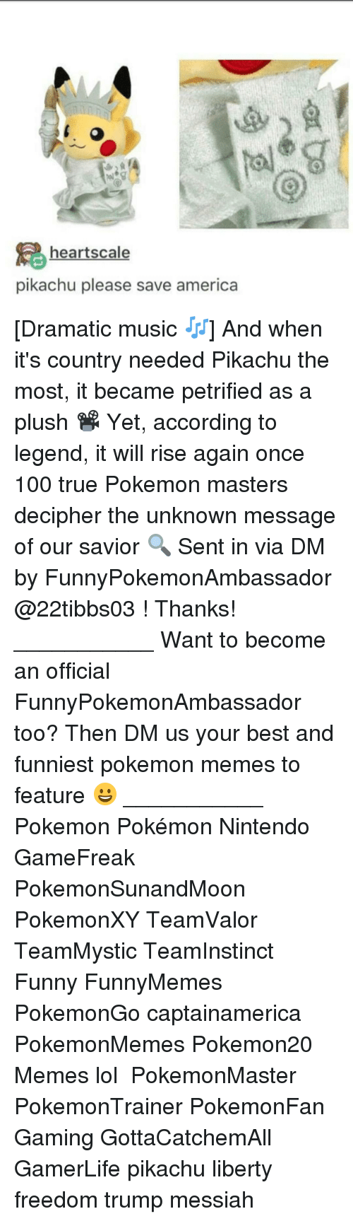 accordance: hearts cale  pikachu please save america [Dramatic music 🎶] And when it's country needed Pikachu the most, it became petrified as a plush 📽 Yet, according to legend, it will rise again once 100 true Pokemon masters decipher the unknown message of our savior 🔍 Sent in via DM by FunnyPokemonAmbassador @22tibbs03 ! Thanks! ___________ Want to become an official FunnyPokemonAmbassador too? Then DM us your best and funniest pokemon memes to feature 😀 ___________ Pokemon Pokémon Nintendo GameFreak PokemonSunandMoon PokemonXY TeamValor TeamMystic TeamInstinct Funny FunnyMemes PokemonGo captainamerica PokemonMemes Pokemon20 Memes lol ポケットモンスター PokemonMaster PokemonTrainer PokemonFan Gaming GottaCatchemAll GamerLife pikachu liberty freedom trump messiah