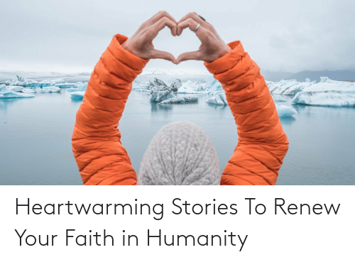 Jeff:   Heartwarming Stories To Renew Your Faith in Humanity