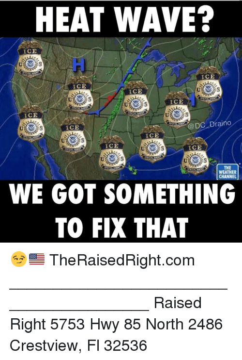 Weather Channel: HEAT WAVE?  ICE  ui  ICE  ICE  ICE  ICE  ICE  ICE  @DC Draino  ICE  ICE  ICE  THE  WEATHER  CHANNEL  WE GOT SOMETHING  TO FIX THAT 😏🇺🇸 TheRaisedRight.com _________________________________________ Raised Right 5753 Hwy 85 North 2486 Crestview, Fl 32536