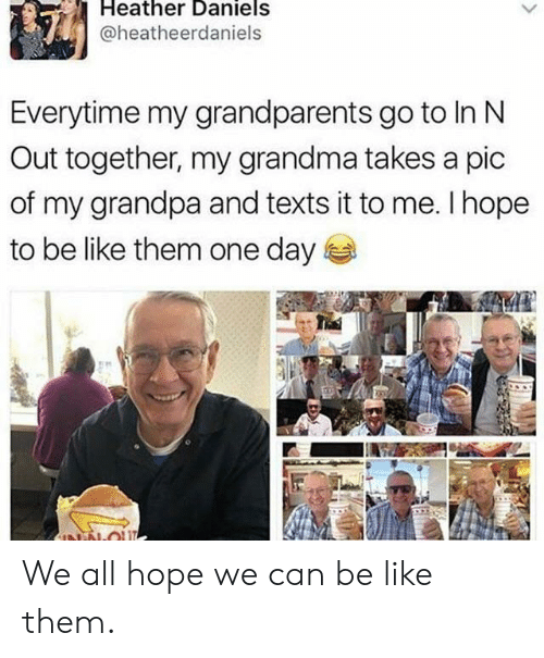 Grandparents: Heather Daniels  @heatheerdaniels  Everytime my grandparents go to In N  Out together, my grandma takes a pic  of my grandpa and texts it to me. I hope  to be like them one day  NN-OU We all hope we can be like them.