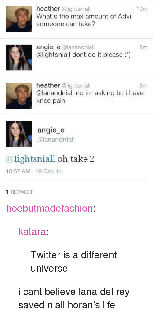 """Advil, Lana Del Rey, and Life: heather @lightsniall  What's the max amount of Advil  someone can take?  10m  angie e @lanandniall  @lightsniall dont do it please '(  9m  heather @lightsniall  @lanandniall no im asking bc i have  knee pain  8m  SA  angie_  @lanandniall  @lightsniall oh take 2  10:57 AM 19 Dec 14  1 RETWEET <p><a href=""""http://hoebutmadefashion.tumblr.com/post/141951074523/katara-twitter-is-a-different-universe-i"""" class=""""tumblr_blog"""" target=""""_blank"""">hoebutmadefashion</a>:</p><blockquote> <p><a class=""""tumblr_blog"""" href=""""http://katara.tumblr.com/post/120078246141"""" target=""""_blank"""">katara</a>:</p> <blockquote> <p>Twitter is a different universe</p> </blockquote>  <p>i cant believe lana del rey saved niall horan's life<br/></p> </blockquote>"""