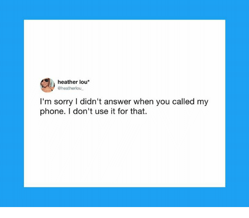Dank, Phone, and Sorry: heather lou*  @heatherlou  I'm sorry I didn't answer when you called my  phone. I don't use it for that.