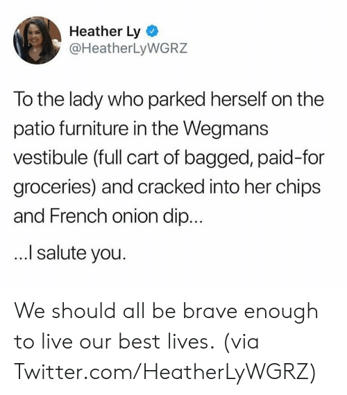 Salute: Heather Ly  @HeatherLyWGRZ  To the lady who parked herself on the  patio furniture in the Wegmans  vestibule (full cart of bagged, paid-for  groceries) and cracked into her chips  and French onion dip...  I salute you. We should all be brave enough to live our best lives.  (via Twitter.com/HeatherLyWGRZ)