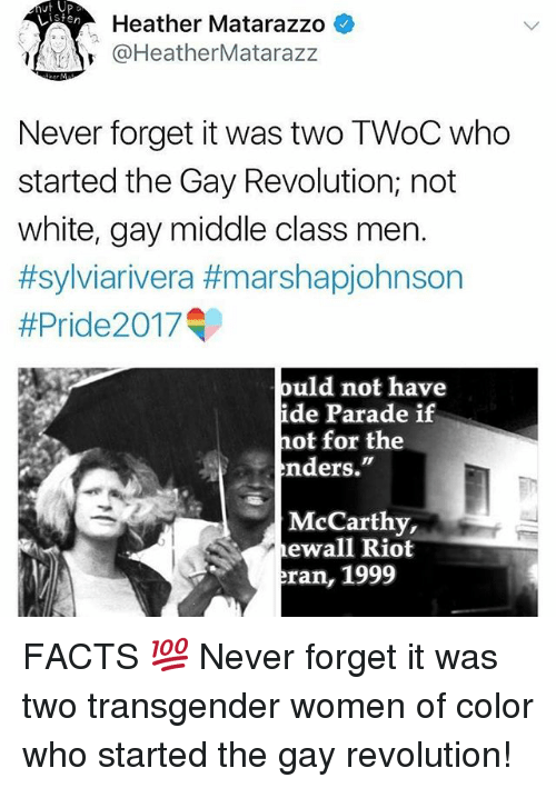 "Rioting: Heather Matarazzo *  @HeatherMatarazz  Never forget it was two TWoC who  started the Gay Revolution; not  white, gay middle class men.  #sylviarivera #marshapjohnson  #Pride20 17  ould not have  de Parade if  hot for the  nders.""  McCarthy,  ewall Riot  ran, 1999 FACTS 💯 Never forget it was two transgender women of color who started the gay revolution!"