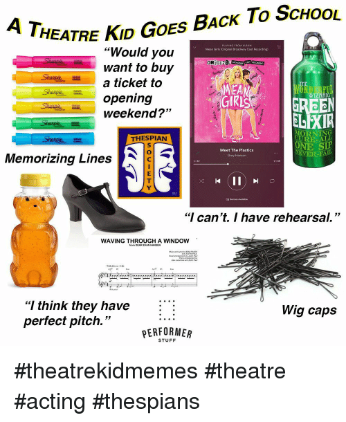 "Mean Girls: HEATRE KID GOES BAcK To ScHoOL  ""Would you  want to buy  a ticket to  opening  weekend?""  Mean Girls (Original Broadway Cast Recording)  OR)  MEA  WIZARD  53  ELEXIR  MORNING  URE-ALL  ONE SIP  THESPIAN  Meet The Plastics  Grey Henson  EVER  Memorizing Lines  1:42  2:36  SM  18 Devices Available  ""I can't. I have rehearsal.""  WAVING THROUGHIA WINDOW  AC# DS  ""I think they have :  perfect pitch.""  Wig caps  PERFORMER  STUFF #theatrekidmemes #theatre #acting #thespians"