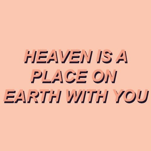 Heaven, Earth, and You: HEAVEN IS A  PLACE ON  EARTH WITHH YOU