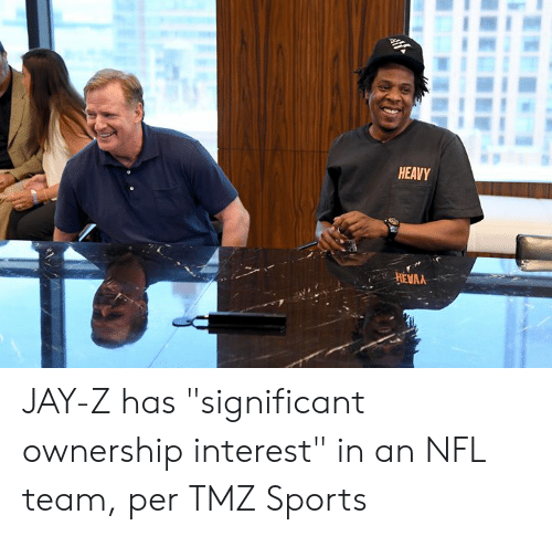 "significant: HEAVY  HEVAA JAY-Z has ""significant ownership interest"" in an NFL team, per TMZ Sports"