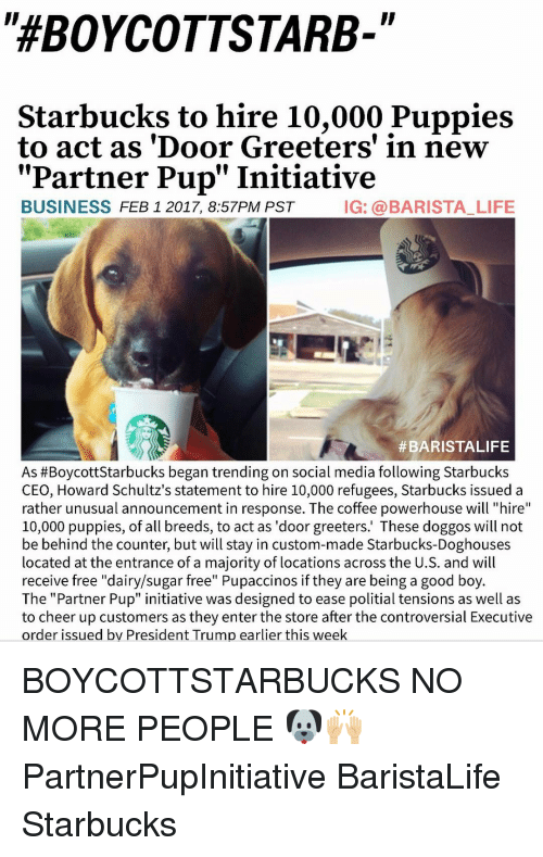 "Initialisms: ""HEBOYCOTTSTARB-  Starbucks to hire 10,000 Puppies  to act as 'Door Greeters' in new  Partner Pup"" Initiative  BUSINESS  FEB 1 2017, 8:57PM PST  IG: a BARISTA LIFE  #BARISTALIFE  As #Boycott Starbucks began trending on social media following Starbucks  CEO, Howard Schultz's statement to hire 10,000 refugees, Starbucks issued a  rather unusual announcement in response. The coffee powerhouse will ""hire  10,000 puppies, of all breeds, to act as 'door greeters.' These doggos will not  be behind the counter, but will stay in custom-made Starbucks-Doghouses  located at the entrance of a majority of locations across the U.S. and will  receive free ""dairy/sugar free"" Pupaccinos if they are being a good boy  The ""Partner Pup"" initiative was designed to ease politial tensions as well as  to cheer up customers as they enter the store after the controversial Executive  order issued by President Trump earlier this week BOYCOTTSTARBUCKS NO MORE PEOPLE 🐶🙌🏼 PartnerPupInitiative BaristaLife Starbucks"