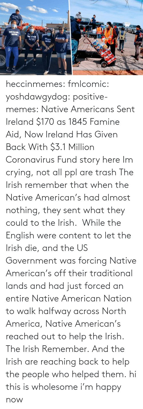 Hi: heccinmemes:  fmlcomic:  yoshdawgydog:  positive-memes:     Native Americans Sent Ireland $170 as 1845 Famine Aid, Now Ireland Has Given Back With $3.1 Million Coronavirus Fund   story here    Im crying, not all ppl are trash   The Irish remember that when the Native American's had almost nothing, they sent what they could to the Irish.  While the English were content to let the Irish die, and the US Government was forcing Native American's off their traditional lands and had just forced an entire Native American Nation to walk halfway across North America, Native American's reached out to help the Irish. The Irish Remember. And the Irish are reaching back to help the people who helped them.  hi this is wholesome i'm happy now