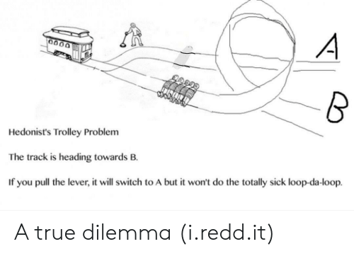 Trolley: Hedonist's Trolley Problem  The track is heading towards B.  If you pull the lever, it will switch to A but it won't do the totally sick loop-da-loop. A true dilemma (i.redd.it)