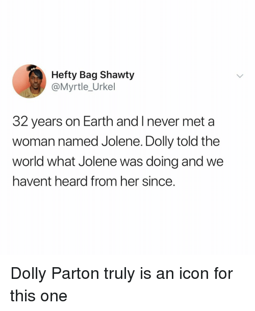 Shawty: Hefty Bag Shawty  @Myrtle_Urkel  32 years on Earth and I never met a  woman named Jolene. Dolly told the  world what Jolene was doing and we  havent heard from her since. Dolly Parton truly is an icon for this one