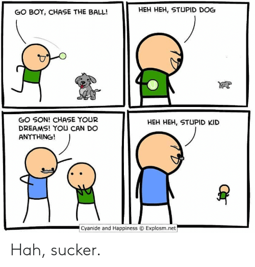 heh: HEH HEH, STUPID DOG  GO BOY, CHASE THE BALL!  GO SON! CHASE YOUR  DREAMS! YOU CAN DO  ANYTHING!  HEH HEH, STUPID KID  Cyanide and Happiness  Explosm.net Hah, sucker.