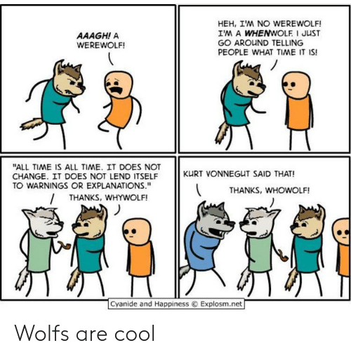 "werewolf: HEH, IM NO WEREWOLF!  IM A WHENWOLF I JUST  GO AROUND TELLING  PEOPLE WHAT TIME IT IS!  AAAGH! A  WEREWOLF!  ""ALL TIME IS ALL TIME. IT DOES NOT  CHANGE. IT DOES NOT LEND ITSELF  TO WARNINGS OR EXPLANATIONS.""  KURT VONNEGUT SAID THAT!  THANKS, WHOWOLF!  THANKS, WHYWOLF!  Cyanide and Happiness  Explosm.net Wolfs are cool"