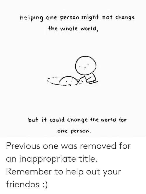 Previous: heiping  cne person might not change  the whole world,  but it could change the world for  one person Previous one was removed for an inappropriate title. Remember to help out your friendos :)