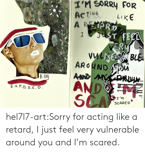 Vulnerable: hel7l7-art:Sorry for acting like a retard, I just feel very vulnerable around you and I'm scared.