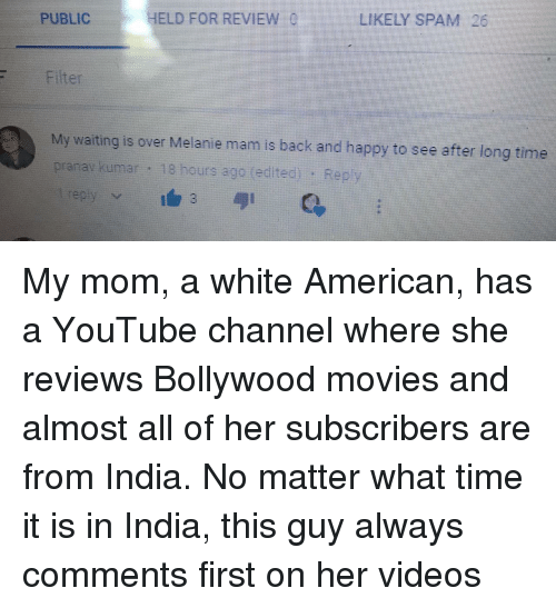 Kumar: HELD FORREVIEW  LIKELY SPAM 26  PUBLIC  Filter  My wating is over Melanie mam is back and happy to see after tong tione  prarav kumar 18 hours ago (edited): Rep <p>My mom, a white American, has a YouTube channel where she reviews Bollywood movies and almost all of her subscribers are from India. No matter what time it is in India, this guy always comments first on her videos</p>