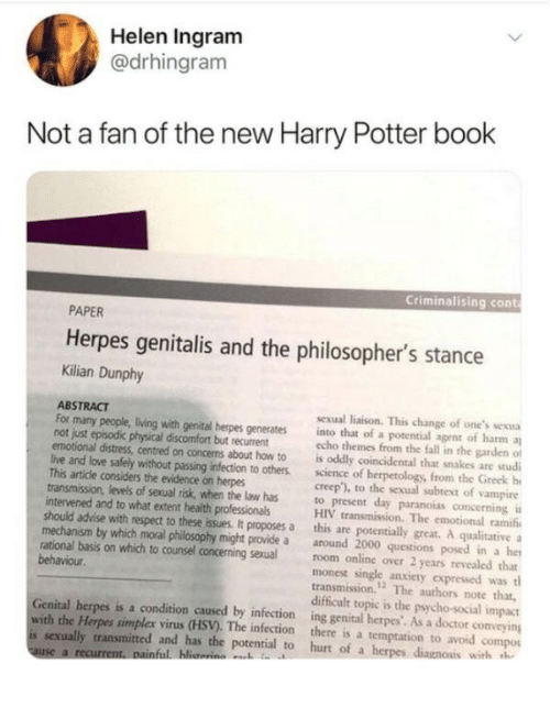 "herpes: Helen Ingram  @drhingram  Not a fan of the new Harry Potter book  Criminalising cont  PAPER  Herpes genitalis and the philosopher's stance  Kilian Dunphy  ABSTRACT  not just episodic physical discomfort but recurrent  This artide considers the evidence on herpes  intervened and to what extent health professionals  sexual liaison. This change of one's sexua  For many people, living with genital herpes generates into that of a potential agent of harm a  echo themes from the fall in the garden of  emotional distress, centred on concems about how to is oddly coincidental that snakes are studi  live and love safely without passing infection to others. sciece of herpetology, from the Greek h  creep""), to the sexual subtext of vampire  transmission, levels of sexual risk, when the law has to present day paranoias concerning i  HIV transmission. The emotional ramifi  should advise with respect to these issues. It proposes a this are potentially great. A qualitative  mechanism by which moral philosophy might provide a around 2000 questions posed in a he  rational basis on which to counsel concerning sexual room online over 2 years revealed that  monest single anxiety expressed was tl  transmission.12 The authors note that,  difficult topic is the psycho-social impact  Genital herpes is a condition caused by infection ing genital herpes'. As a doctor conveying  behaviour  with the Herpes simplex virus (HSV). The infection there is a temptation to avoid compos  is sexually transmitted and has the potential to hurt of a h  with h"