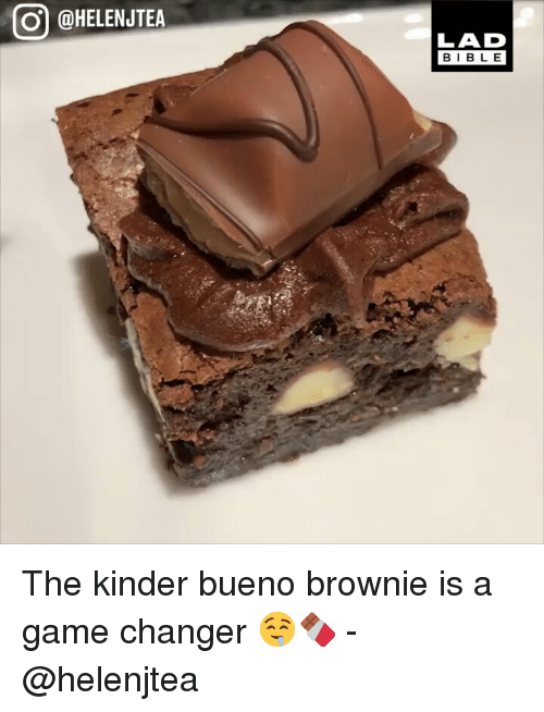 Memes, Bible, and Game: @HELENJTEA  LAD  BIBLE The kinder bueno brownie is a game changer 🤤🍫 - @helenjtea