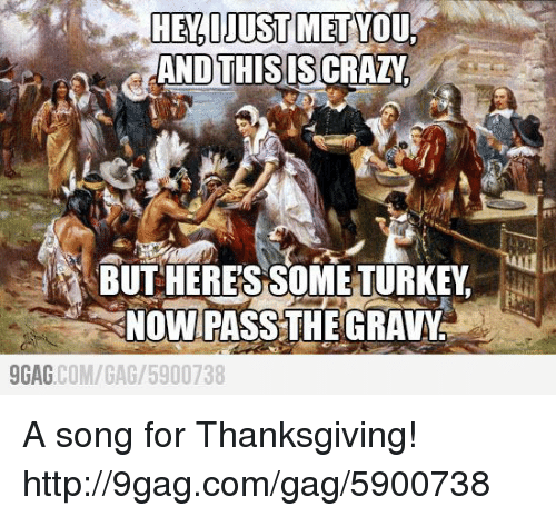 And This Is Crazy: HELIJUSTMETYTUd  AND THIS IS CRAZY  BUT HERESSOME TURKEY  NOW PASS THE GRAVY  9GAG  COM/GAG /5900738 A song for Thanksgiving!