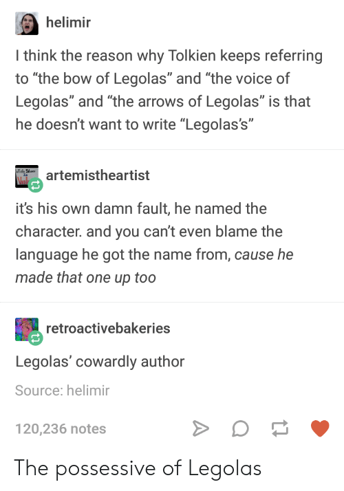 """The Voice, Voice, and Reason: helimir  I think the reason why Tolkien keeps referring  to """"the bow of Legolas"""" and """"the voice of  Legolas"""" and """"the arrows of Legolas"""" is that  he doesn't want to write """"Legolas's""""  artemistheartist  Vel  it's his own damn fault, he named the  character. and you can't even blame the  language he got the name from, cause he  made that one up too  retroactivebakeries  Legolas' cowardly author  Source: helimir  120,236 notes The possessive of Legolas"""