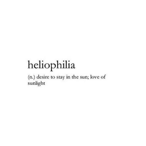 sunlight: heliophilia  (n.) desire to stay in the sun; love of  sunlight