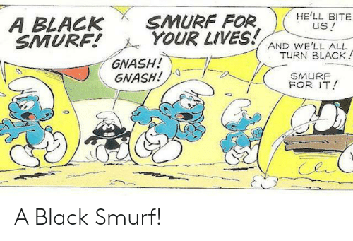 Black, Hell, and Smurf: HE'LL BITE  us!  SMURF FOR  YOUR LIVES!  A BLACK  SMURF!  AND WE'LL ALL  TURN BLACK!  GNASH!  GNASH!  SMURF  FOR IT A Black Smurf!