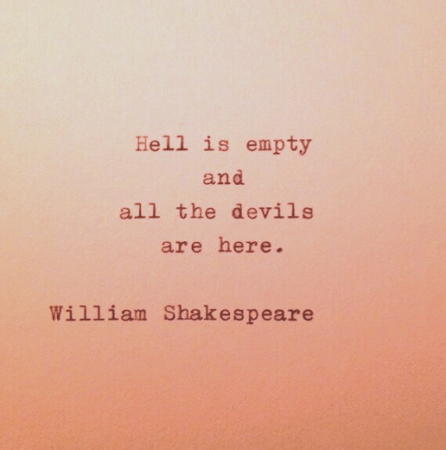 Shakespeare: Hell is empty  and  all the devils  are here.  William Shakespeare